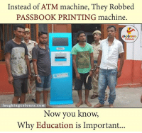 Indianpeoplefacebook, Atm, and Abs: Instead of ATM machine, They Robbed  PASSBOOK PRINTING machine.  LA GHING  THE LEE  laughing colours co m  Now you know,  Why Education is Important... Ab samjhe gharwaale kyu kehte hai 'Beta, Padhai kar..Padhai pe dhyaan de' ., Right?? 3:) ;) :V