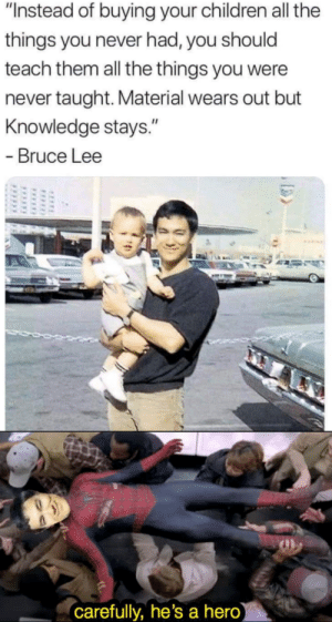"Be Like, Children, and Bruce Lee: ""Instead of buying your children all the  things you never had, you should  teach them all the things you were  never taught. Material wears out but  Knowledge stays.""  Bruce Lee  carefully, he's a hero Be like water my friend"
