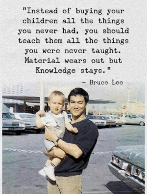 """Bruce Lee: """"Instead of buying your  children all the things  you never nad, you should  teach them all the things  you were never taught.  Material wears out but  Knowledge stays.  - Bruce Lee"""