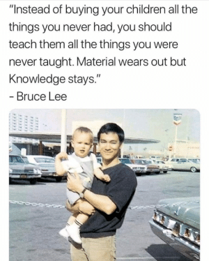 "Children, Bruce Lee, and Knowledge: ""Instead of buying your children all the  things you never had, you should  teach them all the things you were  never taught. Material wears out but  Knowledge stays.""  - Bruce Lee Bruce Lee was just all around a great human"