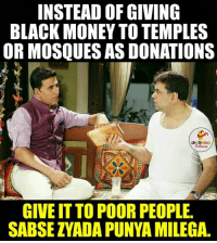 Indianpeoplefacebook, Donate, and Donation: INSTEAD OF GIVING  BLACK MONEY TO TEMPLES  OR MOSQUESAS DONATIONS  GIVE IT TO POORPEOPLE.  SABSE ZYADA PUNYA MILEGA.
