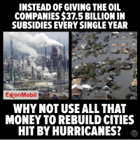 Memes, Money, and Oil and Gas: INSTEAD OF GIVING THE OIL  COMPANIES $37.5 BILLION IN  SUBSIDIES EVERY SINGLE YEAR  ExxonMobil  WHY NOT USE ALL THAT  MONEY TO REBUILD CITIES  HIT BY HURRICANES? The oil and gas industry spends roughly $130million lobbying Congress every year and gets massive returns.