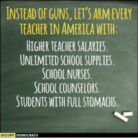 America, Guns, and School: INSTEAD OF GUNS, LET'S ARMEVERY  TEACHER IN AMERICA WITH  HIGHER TEACHER SALARIES  UNLIMITED SCHOOL SUPPLIES  SCHOOL NURSES  SCHOOL COUNSELORS  STUDENTS WITH FULL STOMACHS  OCCUpy  DEMOCRATS