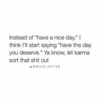 "Shit, Karma, and Figure It Out: Instead of ""have a nice day,"" I  think I'll start saying ""have the day  you deserve."" Ya know, let karma  sort that shit out  @ QWORLDSTAR ""Let karma figure it out..."" 💯  @QWorldstar #PositiveVibes https://t.co/a2CSSmeuwn"