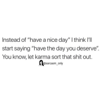 "Funny, Memes, and Shit: Instead of ""have a nice day"" think I'll  start saying ""have the day you deserve""  You know, let karma sort that shit out.  @sarcasm_only SarcasmOnly"
