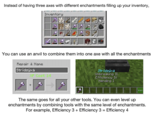 Good, Tool, and All The: Instead of having three axes with different enchantments filling up your inventory,  Inventory  You can use an  anvil to combine them into one axe with all the enchantments  Repair & Name  Stridsyxa  Stridsüxá  Unbreaking II  Efficiency IV  Mending I  +  ****  The same goes for all your other tools. You can even level up  enchantments by combining tools with the same level of enchantments  For example, Efficiency 3+  Efficiency 3 Efficiency 4 Pewds is still using multiples of the same tool with different enchantments. Hopefully he can see this and make really good ones
