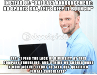 Workplace Professionalism Memey-Man-san. This guy has the absolute perfect face + expression for this hot new dank meme.: INSTEAD OF ONE LASTANNOUNCEMENT:  NO SPORTS BRA LETS KEEPITBOUNCINT  TRY: GI FIND THE LACK OF DIVERSITY AT TIIS  COMPANY TROUBLING, ANDI THINK WESHOULD MAKE  MORE ACTIVE EFFORT TO SEEK OUT QUALIFIED  FEMALECANDIDATES  made on imgur Workplace Professionalism Memey-Man-san. This guy has the absolute perfect face + expression for this hot new dank meme.