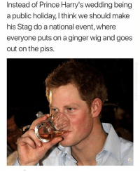 Fucking, Prince, and Wedding: Instead of Prince Harry's wedding being  a public holiday, I think we should make  his Stag do a national event, where  everyone puts on a ginger wig and goes  out on the piss. Follow my boy @madeinpoortaste because he's fucking hilarious😂