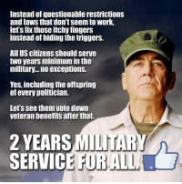 itchy: Instead of questionable restrictions  and laws that don't seem to work,  let's fix those itchy fingers  instead of hiding the triggers.  All US citizens should serve  two years minimum in th  military... no exceptions.  Yes, including the offspring  of every politician.  Let's see them vote down  veteran benefits after that.  2 YEARS  SERVIC  MILITARY  E FORALL