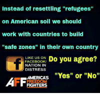 """YES! We don't need to bring in unvetted people when we can create their own """"safe spaces"""" in their own countries  #NoAmnesty facebook.com/exposethetruthtoday  From our friends at Nation In Distress  We'd like to invite you to the newest member of the Voice family guys,Stop by and check it out facebook.com/groups/TVOTPMovement/: Instead of resettling """"refugees""""  on American soil we should  work with countries to build  """"safe zones"""" in their own country  LIKE US ON  Do you agree?  FACEBOOK/  NATION IN  D DISTRESS  AMERICAS  """"Yes"""" or """"No""""  AFF FREEDOM  FIGHTERS YES! We don't need to bring in unvetted people when we can create their own """"safe spaces"""" in their own countries  #NoAmnesty facebook.com/exposethetruthtoday  From our friends at Nation In Distress  We'd like to invite you to the newest member of the Voice family guys,Stop by and check it out facebook.com/groups/TVOTPMovement/"""