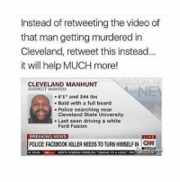 "ford fusion: Instead of retweeting the video of  that man getting murdered in  Cleveland, retweet this instead  it will help MUCH more!  CLEVELAND MANHUNT  SUSPECT WANTED:  6'1"" and 244 lbs  Bald with a full beard  Police searching near  Cleveland State University  Last seen driving a white  Ford Fusion  BREAKING NEWS  LIVE  POLICE FACEBOOK KILLER NEEDS TO TURN HIMSELFIN CNN  HE ROAD  ON NORTH KOREAN PROBLEM ""COMING TO AHEAD. PRE  NDH"