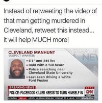 "Beard, cnn.com, and Driving: Instead of retweeting the video of  that man getting murdered in  Cleveland, retweet this instead  it will help MUCH more!  SROOM  CLEVELAND MANHUNT  SUSPECT WANTED:  6'1"" and 244 lbs  Bald with a full beard  Police searching near  Cleveland State University  Last seen driving a white  Ford Fusion  BREAKING NEWS  LIVE  POLICE: FACEBOOK KILLER NEEDS TO TURN HIMSELF IN CNN  7:04 PM ET  HE ROAD  ON.com NORTH KOREAN PROBLEM ""COMING TO A HEAD, PRE  NEWSROOM Smh that video was messed up, and how can't they find him? Where is DEXTER WHEN YOU NEED HIm"