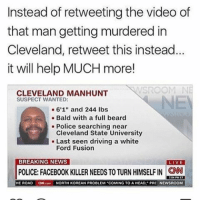 "FYI: Instead of retweeting the video of  that man getting murdered in  Cleveland, retweet this instead.  it will help MUCH more!  CLEVELAND MANHUNT  SUSPECT WANTED:  6'1"" and 244 lbs  Bald with a full beard  Police searching near  Cleveland State University  Last seen driving a white  Ford Fusion  BREAKING NEWS  VE  POLICE FACEBOOK KILLER NEEDS TO TURN HIMSELFIN CNN  HE ROAD  ONN.com  NORTH KOREAN PROBLEM COMING TO A HEAD, PRE NEWSROOM FYI"