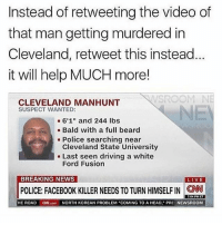"🙄: Instead of retweeting the video of  that man getting murdered in  Cleveland, retweet this instead  it will help MUCH more!  CLEVELAND MANHUNT  SUSPECT WANTED:  a 6'1"" and 244 lbs  Bald with a full beard  Police searching near  Cleveland State University  Last seen driving a white  Ford Fusion  BREAKING NEWS  LIVE  POLICE: FACEBOOK KILLER NEEDS TO TURN HIMSELFIN CNN  7:04 PM ET  HE ROAD  ON com NORTH KOREAN PROBLEM ""COMING TO A HEAD, PR  NEWSROOM 🙄"