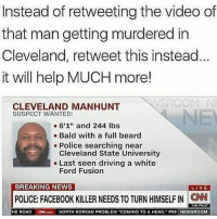 "ford fusion: Instead of retweeting the video of  that man getting murdered in  Cleveland, retweet this instead  it will help MUCH more!  SROOM NE  CLEVELAND MANHUNT  SUSPECT WANTED:  NE  6'1"" and 244 lbs  Bald with a full beard  Cleveland State University  Ford Fusion  Police searching near  - Last seen driving a white  BREAKING NEWS  POLICE FACEBOOK KILLER NEEDS TO TURN HIMSELF IN CAN .  7:04 PM ET  HE ROAD N.com NORTH KOREAN PROBLEM COMING TO A HEAD, PRE NEWSROOM"