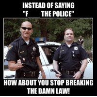 "cop: INSTEAD OF SAYING  ""F THE POLICE""  Cop Humor  HOW ABOUT YOU STOP BREAKING  THE DAMN LAW!"