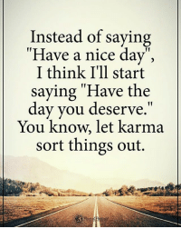 """Instead of saying """"Have a nice day:"""", I think I'll start saying """"Have the day you deserve."""" You know, let karma sort things out. powerofpositivity: Instead of saying  """"Have a nice day"""",  I think I'll start  saying """"Have the  day you deserve.  11  You know, let karma  sort things out. Instead of saying """"Have a nice day:"""", I think I'll start saying """"Have the day you deserve."""" You know, let karma sort things out. powerofpositivity"""