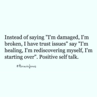 "Dope, Journey, and Love: Instead of saying ""I'm damaged, I'm  broken, I have trust issues"" say ""I'm  healing, I'm rediscovering myself, I'm  starting over"". Positive self talk.  ettoraciojones From @horaciojones - You are not broken. You are breaking through!!! It changes how you see yourself. When you are hurt, you FEEL broken into pieces. Your heart feels fractured in millions of places, each one dangerously cracking out of control, cutting anyone who tries to ""save"" you. It feels like you're scattered all over the floor. Pick yourself up. Love each piece. Throw away what you don't want. Add new significant pieces. Heal. Your natural state is wholeness, singular. By labeling yourself in a negative way, you are making yourself less and psychologically forcing yourself to take on the qualities of being incomplete, ""broken"", ""having trust issues"", ""insecure"", ""worthless."" By using positive self talk, you prepare yourself for a more optimistic journey to love yourself. Just try it. Changing what you say about yourself helps restore you to balance. I am not broken, I am rediscovering myself. That's so dope!!!! IamTheLoveOfMyLife perspective wisdom awakespiritual"