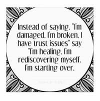 "I Have Trust Issues: Instead of saying. ""Tm  damaged, Im broken. I  have trust issues"" say  ""Tm healing, Im  rediscovering myself.  Im starting over."