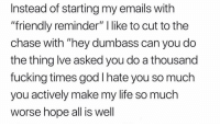 "Fucking, Funny, and God: Instead of starting my emails with  ""friendly reminder"" I like to cut to the  chase with ""hey dumbass can you do  the thing lve asked you do a thousand  fucking times god I hate you so much  you actively make my life so much  worse hope all is well Is it really that hard to answer a fucking message when you get it? Text back, email back, don't sit on it- it doesn't make you cooler it makes you unbearable. That is all. (@fatcarriebradshaw)"