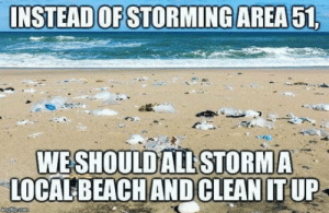 Just saying.: INSTEAD OF STORMING AREA 51,  WESHOULD ALL STORMA  LOCALBEACH ANDCLEAN IT UP  angpcem Just saying.