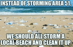 Lets go bois: INSTEAD OF STORMING AREA 51,  WESHOULD ALL STORMA  LOCALBEACH ANDCLEAN IT UP Lets go bois