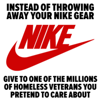 Pretend To Care: INSTEAD OF THROWING  AWAY YOUR NIKE GEAR  NI  GIVE TO ONE OF THE MILLIONS  OF HOMELESS VETERANS YOU  PRETEND TO CARE ABOUT