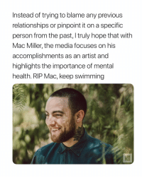 Mac Miller, Relationships, and Girl Memes: Instead of trying to blame any previous  relationships or pinpoint it on a specific  person from the past, truly hope that with  Mac Miller, the media focuses on his  accomplishments as an artist and  highlights the importance of mental  health. RIP Mac, keep swimming  PLE