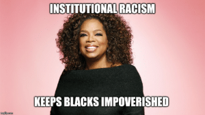 Racism, True, and Black: INSTITUTIONAL RACISM  KEEPS BLACKS IMPOVERISHED It must be true, because there are NO wealthy black people in our country.