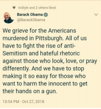 the americans: InStyle and 2 others liked  Barack Obama  @BarackObama  We grieve for the Americans  murdered in Pittsburgh. All of us  have to fight the rise of anti-  Semitism and hateful rhetoric  against those who look, love, or pray  differently. And we have to stop  making it so easy for those who  want to harm the innocent to get  their hands on a gurn.  10:54 PM Oct 27, 2018