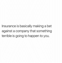 True!: Insurance is basically making a bet  against a company that something  terrible is going to happen to you. True!