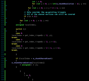 Coding style of 2020 - Backwards Indentation: int i = 0;  303  304  for (int y = 0; y < int(m_chunkResolution  {  1); y ++)  305  for (int x =  {  // Only consider the up-pointing triangle  // All of the shared vertices can stil be covered  if (!(x % 2))  {  for (int j = 0; j < 3; j ++)  {  306  0; х < у* 2 + 13; х ++)  307  308  309  310  311  312  %3D  313  unsigned localIndex;  314  315  switch (j)  316  317  {  318  case 0:  319  localIndex = get_index_ringed(x / 2, y);  break;  320  321  case 1:  localIndex = get_index_ringed(x / 2, y + 1);  break;  322  323  324  case 2:  localIndex  break;  325  get_index_ringed(x / 2 + 1, y + 1);  326  327  328  }  329  330  if (localIndex < m_chunkSharedCount)  331  m_chunkSharedIndices[localIndex]  = unsigned(i + j);  332  333  334  335  336  337  i += 3;  338  339  340 Coding style of 2020 - Backwards Indentation