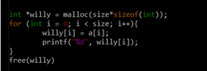 """free(willy): int willy malloc (size*sizeof ( int) ) ;  for (int i = 0; i < size; i++){  willy[i] = a[i];  printf(""""%d"""", willy [ i] );  10/  oa  }  free(willy) free(willy)"""