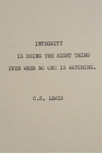 Integrity, One, and Thing: INTEGRITY  IS DOING THE RIGHT THING  EVEN WHEN NO ONE IS WATCHING.  C.S. LENIS