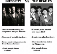 Memes, Old People, and The Beatles: INTEGRITY VS THE BEATLES  -Haven't put a record  -Have a record coming out  out since 1970  this year on Relapse Records  Pioneers of metallic hardcore  Don't even play hardcore  They don't even listen  Have a track with guest vocals  from Human Furnace  to Ringworm  -old people listen.  -Cool people listen  to them  to them FACTS
