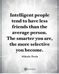 Intelligent people tend to have less friends than the average person. The smarter you are, the more selective you become. - Nikola Tesla powerofpositivity: Intelligent people  tend to have less  friends than the  average person.  The smarter you are,  the more selective  you become.  Nikola Tesla Intelligent people tend to have less friends than the average person. The smarter you are, the more selective you become. - Nikola Tesla powerofpositivity