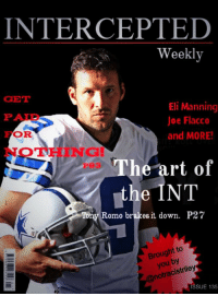 Just got my issue in today. Want to give Tony a congrats for making the cover. Looking good @not_romo.: INTERCEPTED  Weekly  GET  Eli Manning  Joe Flacco  OR  and MORE!  The art of  the INT  Tony Romo brakes it down. P27  Brought to  you by  ISSUE 135 Just got my issue in today. Want to give Tony a congrats for making the cover. Looking good @not_romo.