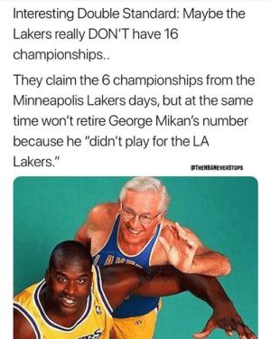 "Make up your mind! 😄 (via thenbaneverstops/Instagram): Interesting Double Standard: Maybe the  Lakers really DON'T have 16  championships..  They claim the 6 championships from the  Minneapolis Lakers days, but at the same  time won't retire George Mikan's number  because he ""didn't play for the LA  Lakers.""  THENBANEVERSTOPS Make up your mind! 😄 (via thenbaneverstops/Instagram)"
