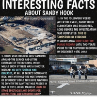 Facts, Memes, and Elementary: INTERESTING FACTS  ABOUT SANDY HOOK  A9iG CONoICTING CONSCIOUSNESS 1: IN THE FOLLowING wEEKs  AFTER THE EVENT, SANDY H00K  ELEMENTARY WAS BULLDOZED,  LONG BEFORE THE INVESTIGATION  WAS COMPLETED. THIS IS  TAMPERING OF EVIDENCE  2: ADAM LANZA DIDNT EXIST ON  PUBLIC RECORD UNTIL TWO YEARS  PRIOR TO THE SUPPOSED SHOOTING  ON DECEMBER 14TH, 2012  3. THERE WERE MUITIPLE CCTV CAMERAS  AROUND THE SCH00L AND ATTHE  ENTRANCE OF THE BUILDING, WHICH  WOULD SHOW IF THERE WAS A SH00TER.  INSTEAD, NO CCTV FOOTAGE WAS  RELEASED, AT ALL IF THERE'S NOTHING TO  HIDE, WHY WITHHOLD THE MOST DAMNING  0F EVIDENCE? COULD THIS HAVE ANY HING  FB/IG: CONNECTING CONSCIOUSNESS  TO DO WITH THE LAW THAT WAS PASSED IN  MAY OF 2012, WHICH MAKES IT LEGAL TO  STAGE SPECTACLES AND EVENTS FOR  GEOPOLITICAL AND ECONOMIC GAIN? sandyhoax