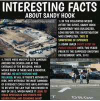 Memes, 🤖, and Adam Lanza: INTERESTING FACTS  ABOUT SANDY HOOK  G CONNECTING CONSCIOUSNESS 1: IN THE FOLLOWING WEEKS  AFTER THE EVENT, SANDY H00K  ELEMENTARY WAS BULLDOZED,  LONG BEFORE THE INVESTIGATION  WAS COMPLETED, THIS IS  TAMPERING OF EVIDENCE  2: ADAM LANZA DIDNT EXIST ON  PUBLIC RECORD  UNTIL TWO YEARS  PRIOR TO THE SUPPOSED SHOOTING  ON DECEMBER 14TH, 2012  3. THERE WERE MULTIPLE CCTV CAMERAS  AROUND THE SCH00L AND AT THE  ENTRANCE OF THE BUILDING, WHICH  WOULD SHOW IF THERE WAS A SH00TER  INSTEAD,  NO CCTV FOOTAGE WAS  RELEASED, AT ALL. IF THERE'S NOTHING TO  HIDE, WHY WITHHOLD THE MOST DAMNING  OF EVIDENCE? COULD THIS HAVE ANY HING  FB/IG: CONNECTING CONSCIOUSNESS  TO DO WITH THE LAW THAT WAS PASSED IN  MAY OF 2012, WHICH MAKES IT  LEGAL TO  STAGE SPECTACLES AND EVENTS FOR  GEOPOLITICAL AND ECONOMIC GAIN? sandyhookwasahoax sandyhook guns gunrights guncontrol 2ndamendment secondamendment wakeup truth 2A