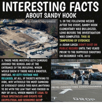 "Facts, Memes, and youtube.com: INTERESTING FACTS  ABOUT SANDY HOOK  NG CONNECTING CONSCIOUSNESS 1: IN THE FOLLOWING WEEKS  AFTER THE EVENT, SANDY H00K  ELEMENTARY WAS BULLDOZED,  LONG BEFORE THE INVESTIGATION  WAS COMPLETED. THIS IS  TAMPERING OFEVIDENCE  2: ADAM LANZA DIDN'T EXIST ON  PUBLIC RECORD  UNTIL TWO YEARS  ON DECEMBER 14TH, 2012  3. THERE WERE MULTIPLE CCTV CAMERAS  AROUND THE SCH00L AND AT THE  ENTRANCE OF THE BUILDING, WHICH  WOULD SHOW IF THERE WAS A SH00TER.  INSTEAD,  NO CCTV FOOTAGE WAS  RELEASED,  ATALL. IF THERES NOTHING TO  HIDE, WHY WITHHOLD THE MOST DAMNING  OF EVIDENCE? COULD THIS HAVE ANY HING  FB/IG: CONNECTING CONSCIOUSNESS  TO DO WITH THE LAW THAT WAS PASSED IN  MAY OF 2012, WHICH MAKES IT  LEGAL TO  STAGE SPECTACLES AND EVENTS FOR  GEOPOLITICAL AND ECONOMIC GAIN? @Regrann from @connecting.consciousness - YouTube🎥: ""we need to talk about Sandy Hook"""