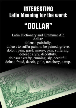 "Bad, Trap, and Dictionary: INTERESTING  Latin Meaning for the word:  ""DOLLAR""  Latin Dictionary and Grammar Aid  dollar  dolens painfully.  doleo to suffer pain, to be pained, grieve.  dolor pain, grief. misery, pain, suffering.  dolose slyly, deceitfuly.  dolosus crafty, cunning, sly, deceitful.  dolus fraud, deceit, guile, treachery, a trap.  GAY  COEPTIS  ONE  2R0VOS CRDO SILOE9  ON E DOTO LA  ONE  ANNUIT DOLLAR = BAD"