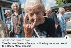 Maybe your grandparents aren't so bad: INTERESTING.SHARED.COM  Two German Seniors Escaped a Nursing Home and Went  to a Heavy Metal Concert Maybe your grandparents aren't so bad