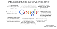 """http://t.co/1ODX670H6N: Interesting things about Google's logo:  We spend a significant portion  It has double letters  It's a misspelling of  of our lives looking at this thing,  and ends with 'le', similar  the word """"googol"""" which  so I wanted to know more about it.  to another large  means 10 100.  tech company.  The font it uses, """"Catull""""  It uses the same colors  was invented in 1982,  as the Windows logo.  and looks kind of gothic...  abcdefghijklm  There are two blue letters,  two red letters, and then It's different from most  The current one is only  one yellow and one green. No corporate word logos  the third official version  love for orange or purple?  in that they tend to stay  in over 13 years.  away from serifed typefaces,  embossing, and drop-shadowing.  Doghouse Diaries  """"If life gives you lemons, juegle."""" http://t.co/1ODX670H6N"""