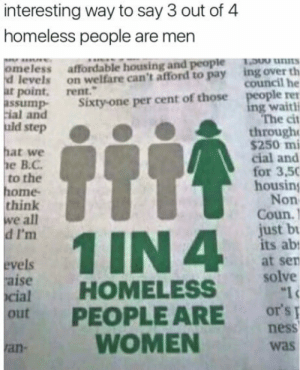 Libtards: interesting way to say 3 out of 4  homeless people are men  meless affordable housing and people ns  ing over th  council he  d levels on welfare can't afford to pay  at point, rent.  ple ren  ng waithi  The cit  ssump Sixty-one per cent of those  ial and  uid step  through  hat we  е В.С.  to the  ome  think  we all  d I'm  $250 mi  cial and  for 3,50  housing  Non  Coun.)  ust b  ts ab  at sen  vels  aise  cial  HOMELESS solve  out PEOPLE ARE or'si  WOMEN  ness  was  ran Libtards