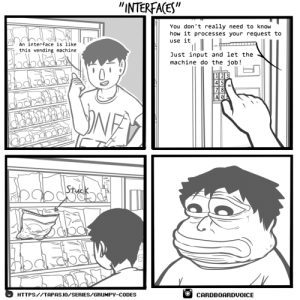 """Interfaces: """"INTERFAGES""""  You don't really need to know  how it processes your request to  use it  An interface is like  this vending machine  Just input and let the  machine do the job!  7 8  AOI  HTTPS://TAPAS.IO/SERIES/GRUHPY-CODES  OCARDBOARDUOICE Interfaces"""
