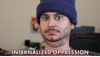Oppression, Irl, and Me IRL: INTERNALIZED OPPRESSION me_irl