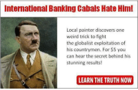Order Mein Kampf now: International Banking Cabals Hate Him!  Local painter discovers one  weird trick to fight  the globalist exploitation of  his countrymen. For $5 you  can hear the secret behind his  stunning results!  LEARN THE TRUTH NOW Order Mein Kampf now