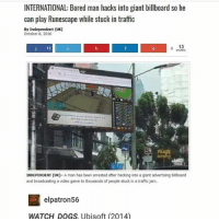 traffic jam: INTERNATIONAL: Bored man hacks into giant billboard so he  can play Runescape while stuck in traffio  By Independent (UK)  October 6, 2016  J 13  o 13  SHARES  3  INDEPENDENT (UK)- A man has been arrested after hacking into a giant advertising billboard  and broadcasting a video game to thousands of people stuck in a traffic jam  elpatron56  WATCH DOGS, Ubisoft (2014)