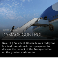 """President Obama will make his final trip abroad to Greece, Germany and Peru with the unexpected goal of easing worries by foreign officials over his successor, Donald Trump. For months, Obama urged Americans to reject Trump. Standing alongside Singapore's prime minister in August, Obama said Trump was """"woefully unprepared"""" because he lacked """"basic knowledge"""" about critical issues in Europe, Asia and the Middle East. Now, Obama must pivot and reassure other countries that it will all be OK. For the most part, foreign leaders have congratulated Mr. Trump on his victory, in public statements and phone calls. (📸NYTimes): INTERNATIONAL  DAMAGE CONTROL  Nov. 14 President Obama leaves today for  his final tour a broad. He is prepared to  discuss the impact of the Trump election  on the greater world order. President Obama will make his final trip abroad to Greece, Germany and Peru with the unexpected goal of easing worries by foreign officials over his successor, Donald Trump. For months, Obama urged Americans to reject Trump. Standing alongside Singapore's prime minister in August, Obama said Trump was """"woefully unprepared"""" because he lacked """"basic knowledge"""" about critical issues in Europe, Asia and the Middle East. Now, Obama must pivot and reassure other countries that it will all be OK. For the most part, foreign leaders have congratulated Mr. Trump on his victory, in public statements and phone calls. (📸NYTimes)"""